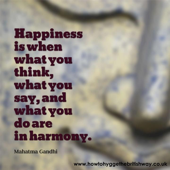 Happiness is when what you say what you think and what you do are in harmony Gandhi